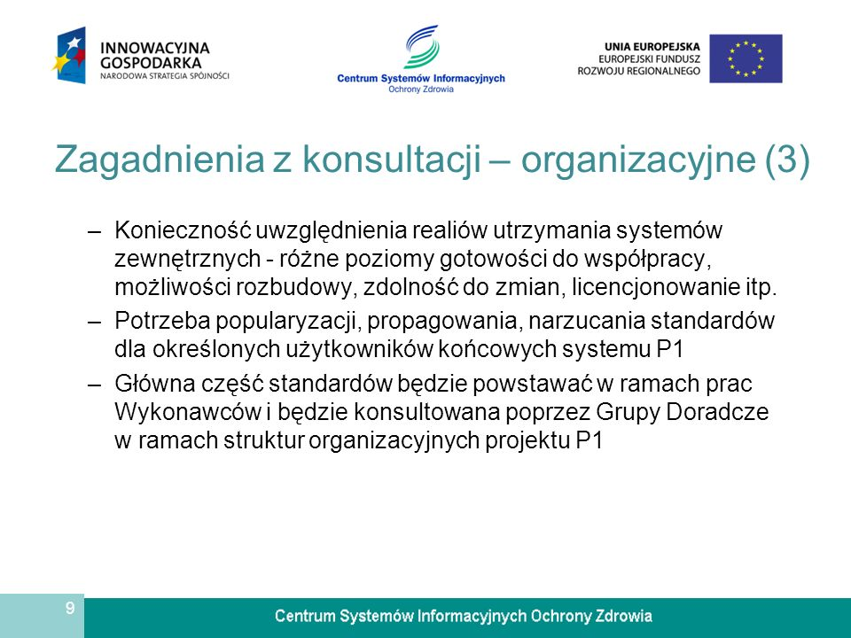 9 Zagadnienia z konsultacji – organizacyjne (3) –Konieczność uwzględnienia realiów utrzymania systemów zewnętrznych - różne poziomy gotowości do współpracy, możliwości rozbudowy, zdolność do zmian, licencjonowanie itp.
