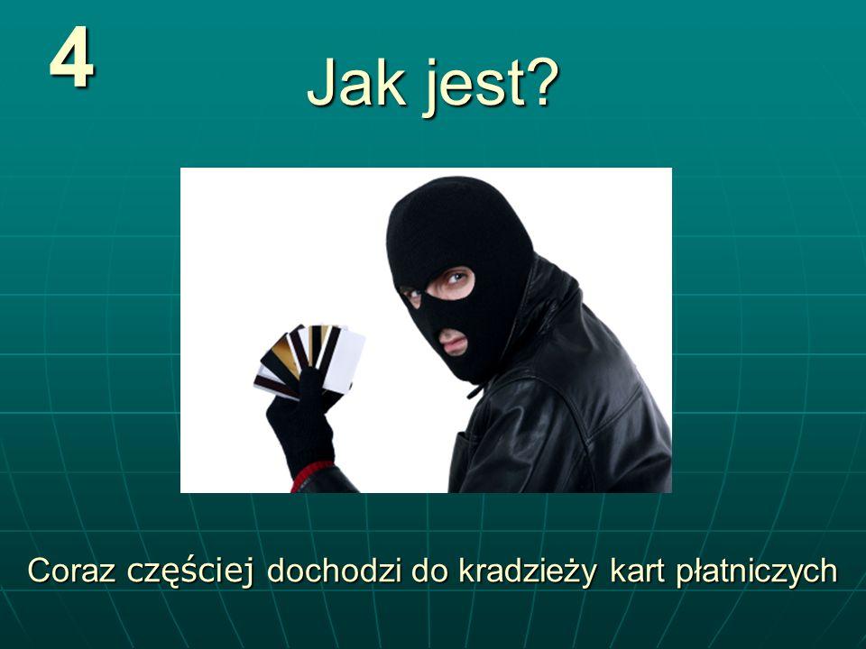 4 Jak jest? Coraz częściej dochodzi do kradzieży kart płatniczych