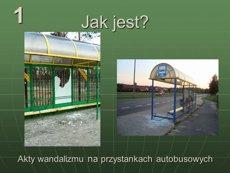 Jak jest? 1 Akty wandalizmu na przystankach autobusowych