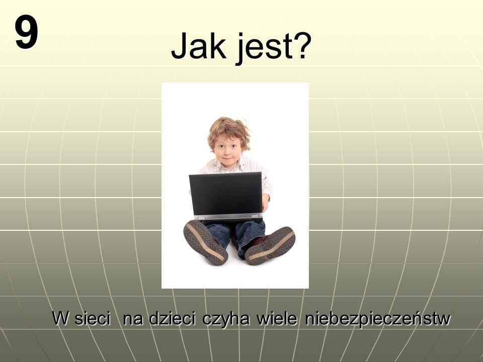 9 Jak jest? W sieci na dzieci czyha wiele niebezpieczeństw