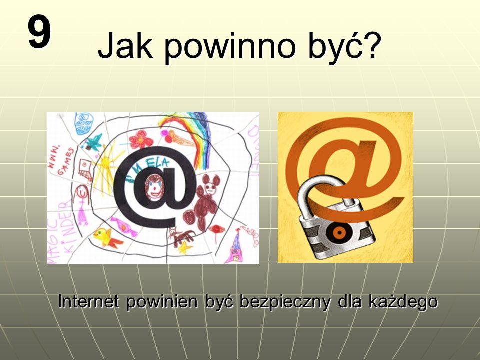 9 Jak powinno być? Internet powinien być bezpieczny dla każdego