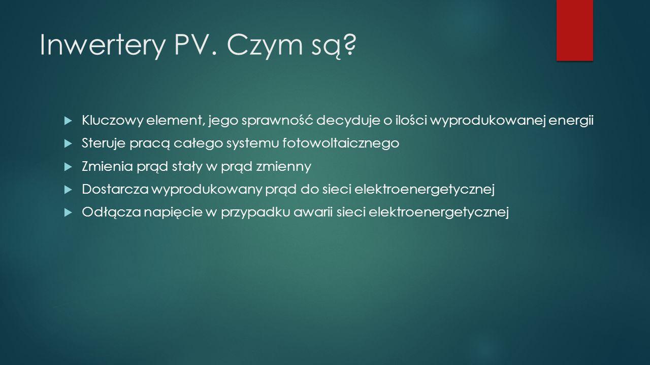Inwertery PV. Czym są?  Kluczowy element, jego sprawność decyduje o ilości wyprodukowanej energii  Steruje pracą całego systemu fotowoltaicznego  Z