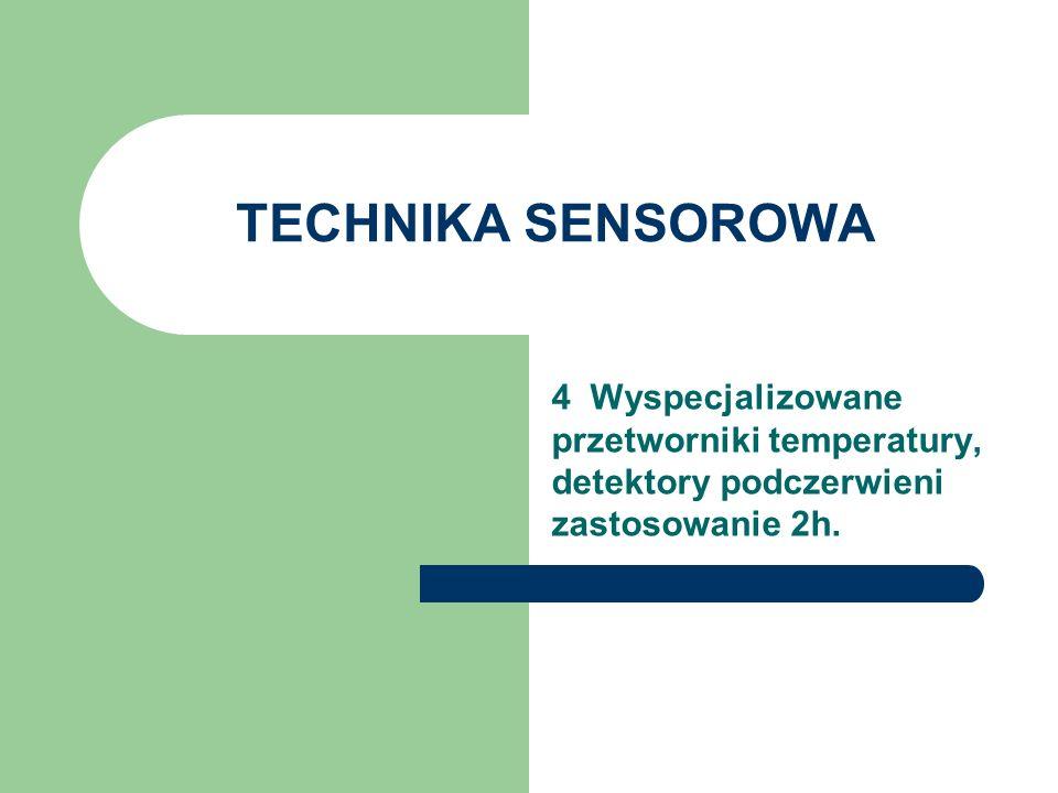 TECHNIKA SENSOROWA 4 Wyspecjalizowane przetworniki temperatury, detektory podczerwieni zastosowanie 2h.