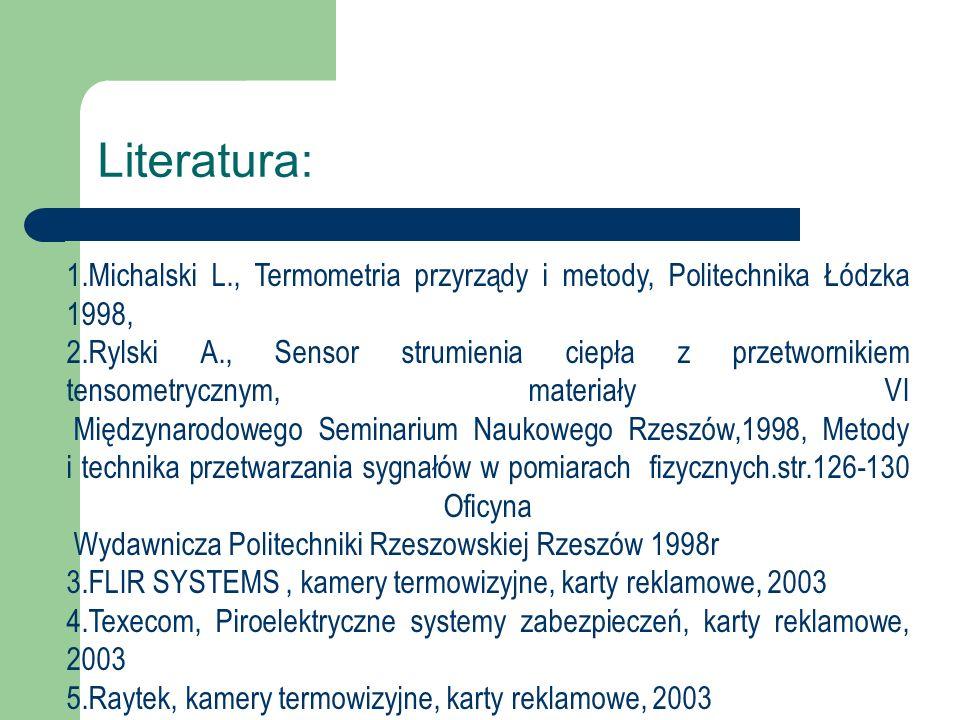 Literatura: 1.Michalski L., Termometria przyrządy i metody, Politechnika Łódzka 1998, 2.Rylski A., Sensor strumienia ciepła z przetwornikiem tensometr