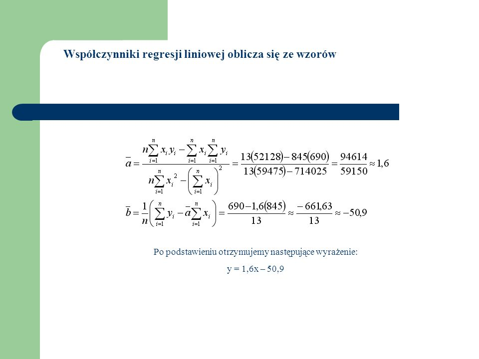 Po podstawieniu otrzymujemy następujące wyrażenie: y = 1,6x – 50,9 Współczynniki regresji liniowej oblicza się ze wzorów
