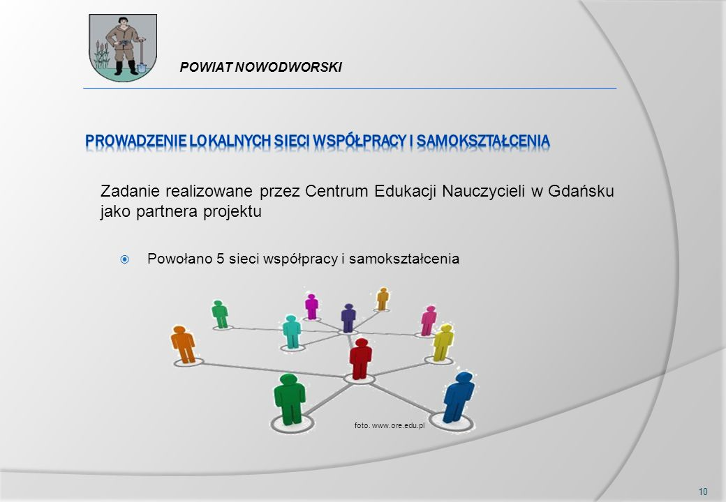  Powołano 5 sieci współpracy i samokształcenia 10 foto. www.ore.edu.pl Zadanie realizowane przez Centrum Edukacji Nauczycieli w Gdańsku jako partnera