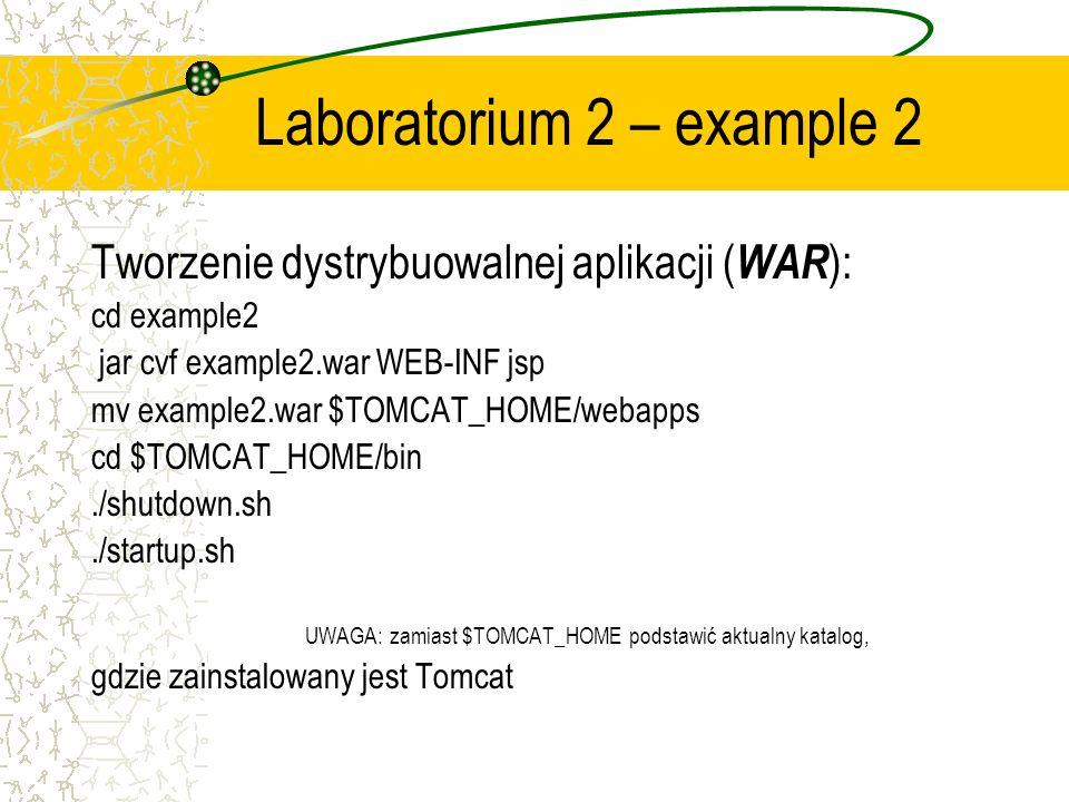Laboratorium 2 – example 2 Tworzenie dystrybuowalnej aplikacji ( WAR ): cd example2 jar cvf example2.war WEB-INF jsp mv example2.war $TOMCAT_HOME/webapps cd $TOMCAT_HOME/bin./shutdown.sh./startup.sh UWAGA: zamiast $TOMCAT_HOME podstawić aktualny katalog, gdzie zainstalowany jest Tomcat