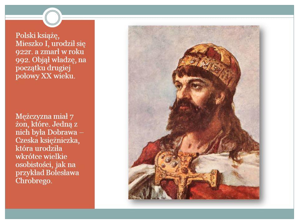 Polski książę, Mieszko I, urodził się 922r. a zmarł w roku 992. Objął władzę, na początku drugiej połowy XX wieku. Mężczyzna miał 7 żon, które. Jedną