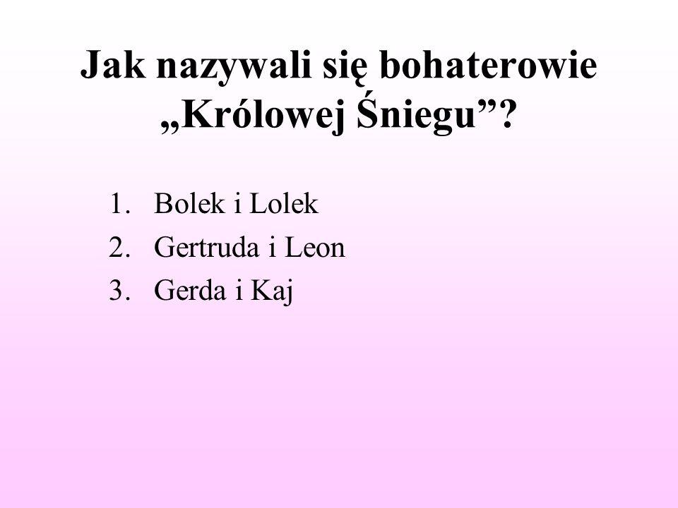 """Jak nazywali się bohaterowie """"Królowej Śniegu ? 1.Bolek i Lolek 2.Gertruda i Leon 3.Gerda i Kaj"""