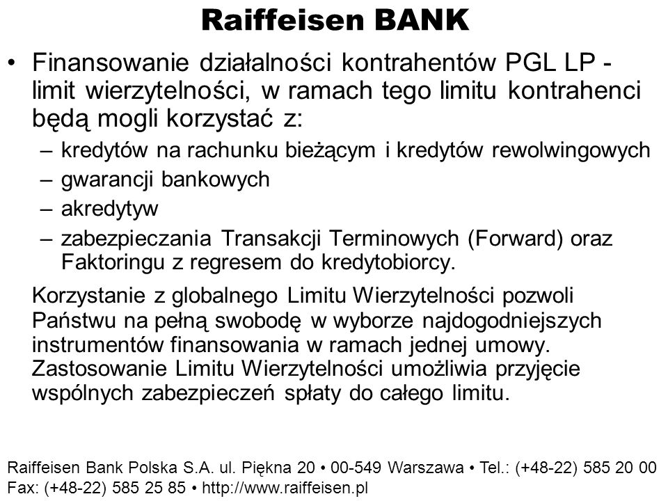 Raiffeisen BANK Finansowanie działalności kontrahentów PGL LP - limit wierzytelności, w ramach tego limitu kontrahenci będą mogli korzystać z: –kredytów na rachunku bieżącym i kredytów rewolwingowych –gwarancji bankowych –akredytyw –zabezpieczania Transakcji Terminowych (Forward) oraz Faktoringu z regresem do kredytobiorcy.