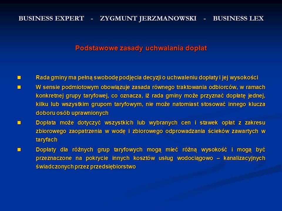 BUSINESS EXPERT - ZYGMUNT JERZMANOWSKI - BUSINESS LEX Podstawowe zasady uchwalania dopłat Rada gminy ma pełną swobodę podjęcia decyzji o uchwaleniu dopłaty i jej wysokości Rada gminy ma pełną swobodę podjęcia decyzji o uchwaleniu dopłaty i jej wysokości W sensie podmiotowym obowiązuje zasada równego traktowania odbiorców, w ramach konkretnej grupy taryfowej, co oznacza, iż rada gminy może przyznać dopłatę jednej, kilku lub wszystkim grupom taryfowym, nie może natomiast stosować innego klucza doboru osób uprawnionych W sensie podmiotowym obowiązuje zasada równego traktowania odbiorców, w ramach konkretnej grupy taryfowej, co oznacza, iż rada gminy może przyznać dopłatę jednej, kilku lub wszystkim grupom taryfowym, nie może natomiast stosować innego klucza doboru osób uprawnionych Dopłata może dotyczyć wszystkich lub wybranych cen i stawek opłat z zakresu zbiorowego zaopatrzenia w wodę i zbiorowego odprowadzania ścieków zawartych w taryfach Dopłata może dotyczyć wszystkich lub wybranych cen i stawek opłat z zakresu zbiorowego zaopatrzenia w wodę i zbiorowego odprowadzania ścieków zawartych w taryfach Dopłaty dla różnych grup taryfowych mogą mieć różną wysokość i mogą być przeznaczone na pokrycie innych kosztów usług wodociągowo – kanalizacyjnych świadczonych przez przedsiębiorstwo Dopłaty dla różnych grup taryfowych mogą mieć różną wysokość i mogą być przeznaczone na pokrycie innych kosztów usług wodociągowo – kanalizacyjnych świadczonych przez przedsiębiorstwo
