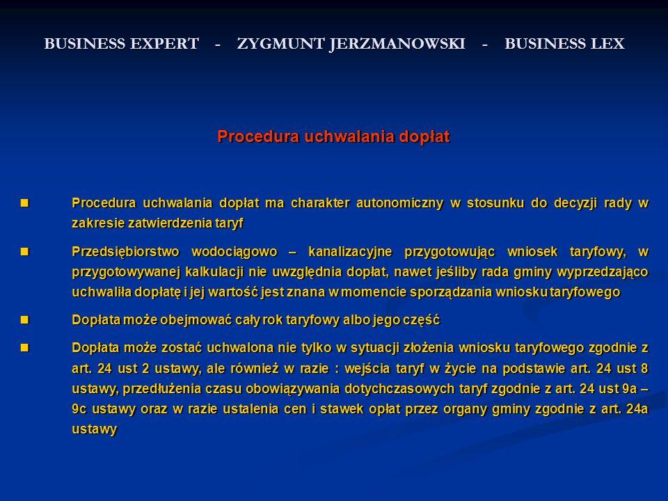 BUSINESS EXPERT - ZYGMUNT JERZMANOWSKI - BUSINESS LEX Procedura uchwalania dopłat Procedura uchwalania dopłat ma charakter autonomiczny w stosunku do decyzji rady w zakresie zatwierdzenia taryf Procedura uchwalania dopłat ma charakter autonomiczny w stosunku do decyzji rady w zakresie zatwierdzenia taryf Przedsiębiorstwo wodociągowo – kanalizacyjne przygotowując wniosek taryfowy, w przygotowywanej kalkulacji nie uwzględnia dopłat, nawet jeśliby rada gminy wyprzedzająco uchwaliła dopłatę i jej wartość jest znana w momencie sporządzania wniosku taryfowego Przedsiębiorstwo wodociągowo – kanalizacyjne przygotowując wniosek taryfowy, w przygotowywanej kalkulacji nie uwzględnia dopłat, nawet jeśliby rada gminy wyprzedzająco uchwaliła dopłatę i jej wartość jest znana w momencie sporządzania wniosku taryfowego Dopłata może obejmować cały rok taryfowy albo jego część Dopłata może obejmować cały rok taryfowy albo jego część Dopłata może zostać uchwalona nie tylko w sytuacji złożenia wniosku taryfowego zgodnie z art.