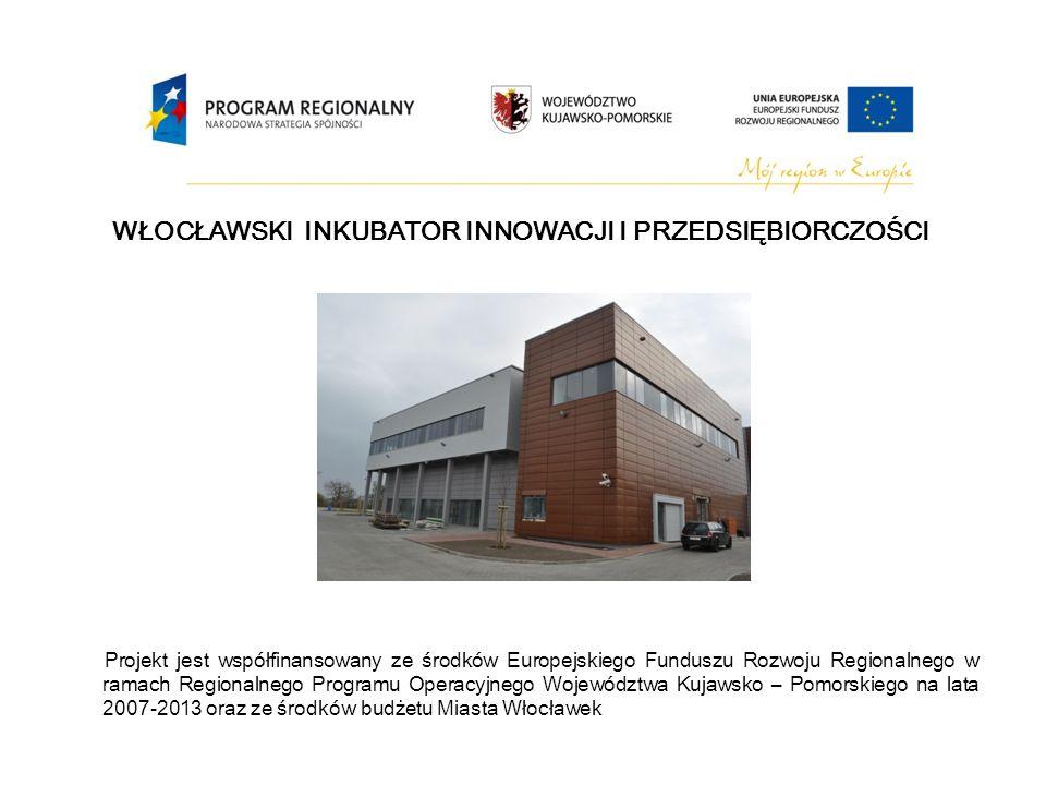 WŁOCŁAWSKI INKUBATOR INNOWACJI I PRZEDSIĘBIORCZOŚCI Projekt jest współfinansowany ze środków Europejskiego Funduszu Rozwoju Regionalnego w ramach Regionalnego Programu Operacyjnego Województwa Kujawsko – Pomorskiego na lata 2007-2013 oraz ze środków budżetu Miasta Włocławek