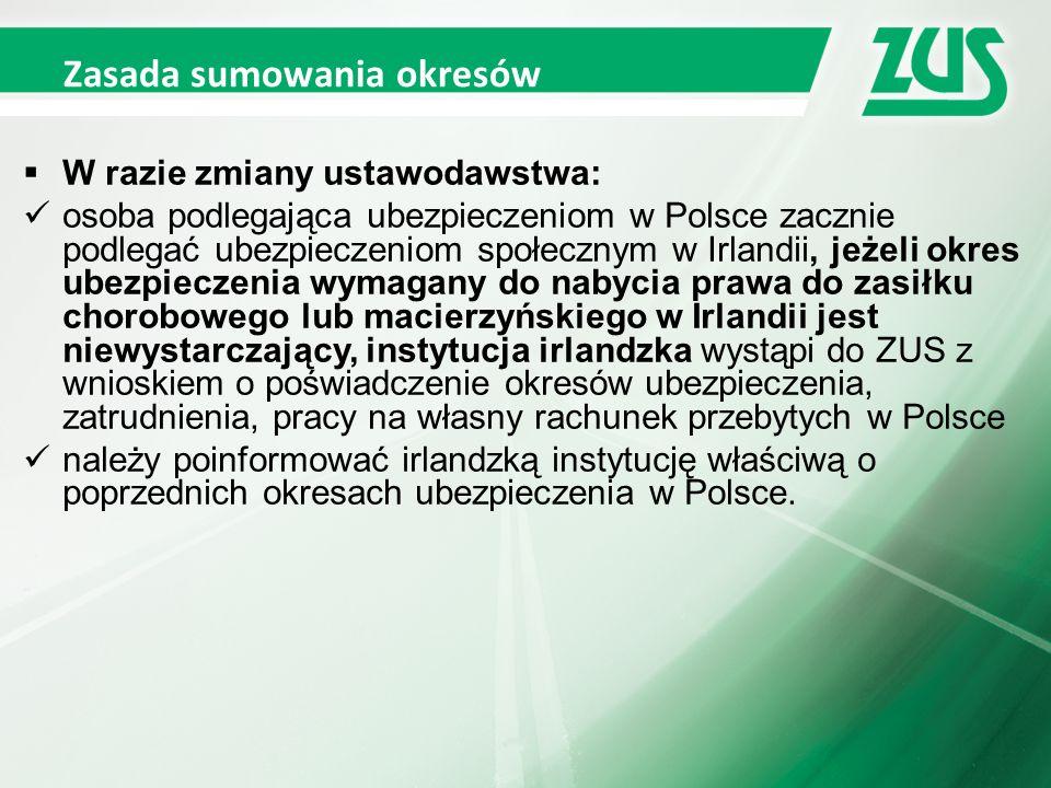 Zasada sumowania okresów  W razie zmiany ustawodawstwa: osoba podlegająca ubezpieczeniom w Polsce zacznie podlegać ubezpieczeniom społecznym w Irlandii, jeżeli okres ubezpieczenia wymagany do nabycia prawa do zasiłku chorobowego lub macierzyńskiego w Irlandii jest niewystarczający, instytucja irlandzka wystąpi do ZUS z wnioskiem o poświadczenie okresów ubezpieczenia, zatrudnienia, pracy na własny rachunek przebytych w Polsce należy poinformować irlandzką instytucję właściwą o poprzednich okresach ubezpieczenia w Polsce.