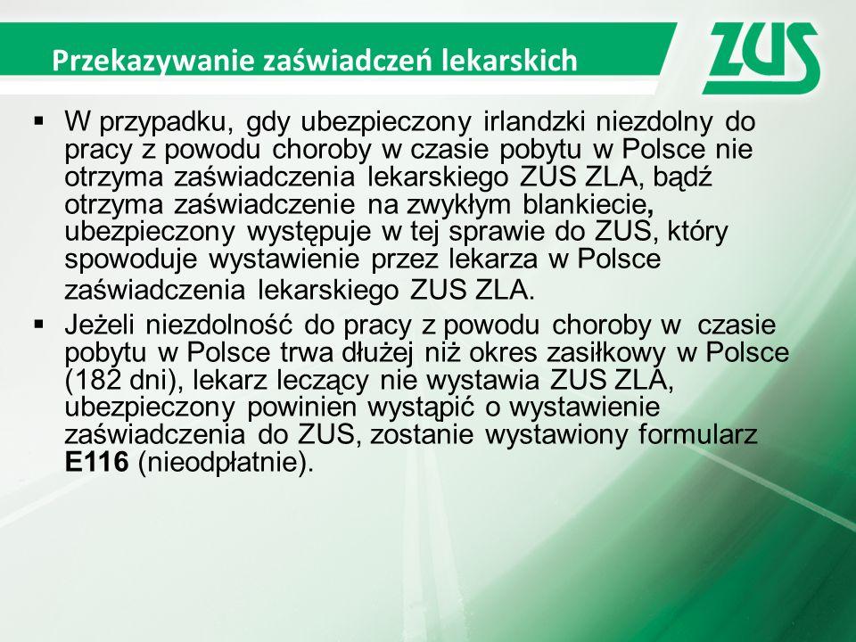 Przekazywanie zaświadczeń lekarskich  W przypadku, gdy ubezpieczony irlandzki niezdolny do pracy z powodu choroby w czasie pobytu w Polsce nie otrzyma zaświadczenia lekarskiego ZUS ZLA, bądź otrzyma zaświadczenie na zwykłym blankiecie, ubezpieczony występuje w tej sprawie do ZUS, który spowoduje wystawienie przez lekarza w Polsce zaświadczenia lekarskiego ZUS ZLA.