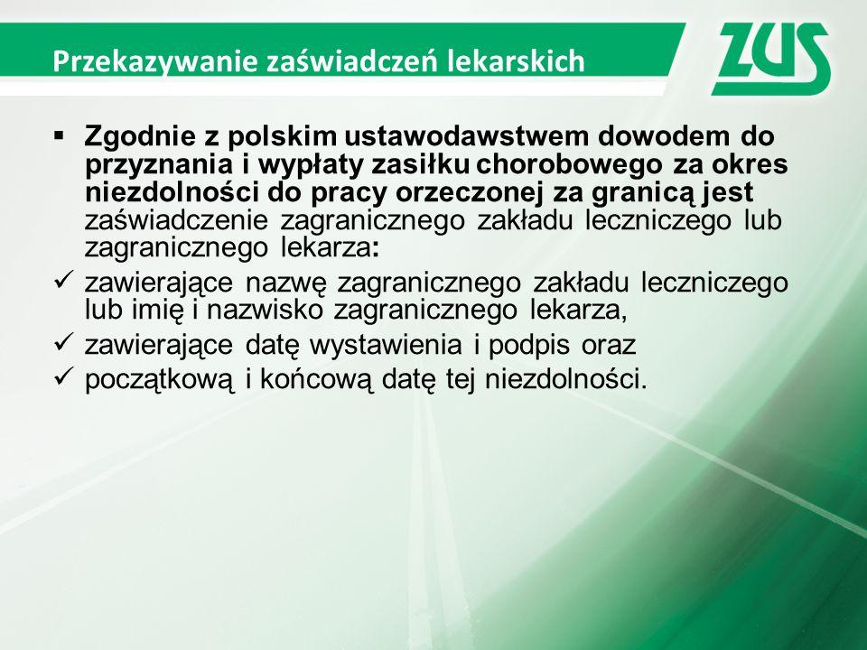 Przekazywanie zaświadczeń lekarskich  Zgodnie z polskim ustawodawstwem dowodem do przyznania i wypłaty zasiłku chorobowego za okres niezdolności do pracy orzeczonej za granicą jest zaświadczenie zagranicznego zakładu leczniczego lub zagranicznego lekarza: zawierające nazwę zagranicznego zakładu leczniczego lub imię i nazwisko zagranicznego lekarza, zawierające datę wystawienia i podpis oraz początkową i końcową datę tej niezdolności.