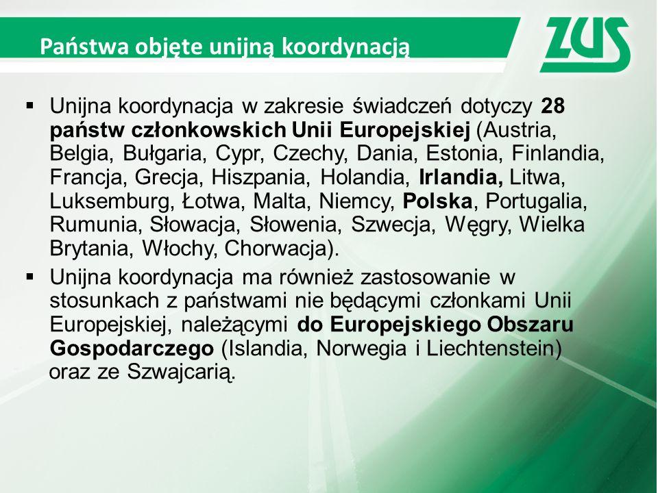 Państwa objęte unijną koordynacją  Unijna koordynacja w zakresie świadczeń dotyczy 28 państw członkowskich Unii Europejskiej (Austria, Belgia, Bułgaria, Cypr, Czechy, Dania, Estonia, Finlandia, Francja, Grecja, Hiszpania, Holandia, Irlandia, Litwa, Luksemburg, Łotwa, Malta, Niemcy, Polska, Portugalia, Rumunia, Słowacja, Słowenia, Szwecja, Węgry, Wielka Brytania, Włochy, Chorwacja).