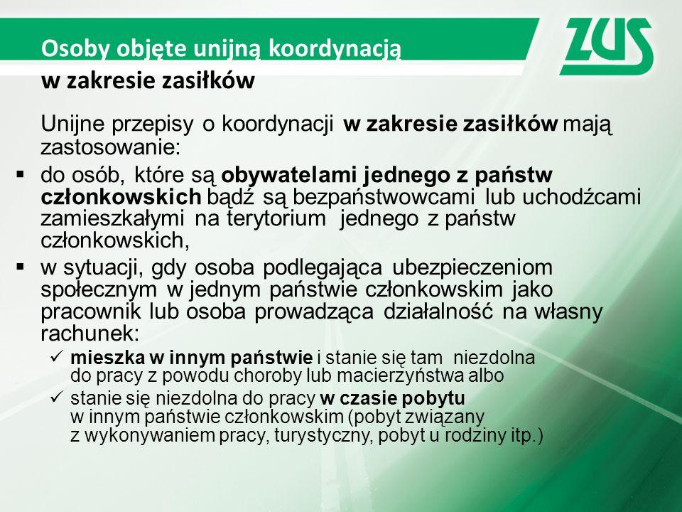 Osoby objęte unijną koordynacją w zakresie zasiłków Unijne przepisy o koordynacji w zakresie zasiłków mają zastosowanie:  do osób, które są obywatelami jednego z państw członkowskich bądź są bezpaństwowcami lub uchodźcami zamieszkałymi na terytorium jednego z państw członkowskich,  w sytuacji, gdy osoba podlegająca ubezpieczeniom społecznym w jednym państwie członkowskim jako pracownik lub osoba prowadząca działalność na własny rachunek: mieszka w innym państwie i stanie się tam niezdolna do pracy z powodu choroby lub macierzyństwa albo stanie się niezdolna do pracy w czasie pobytu w innym państwie członkowskim (pobyt związany z wykonywaniem pracy, turystyczny, pobyt u rodziny itp.)