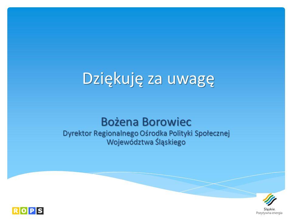 Dziękuję za uwagę Bożena Borowiec Dyrektor Regionalnego Ośrodka Polityki Społecznej Województwa Śląskiego