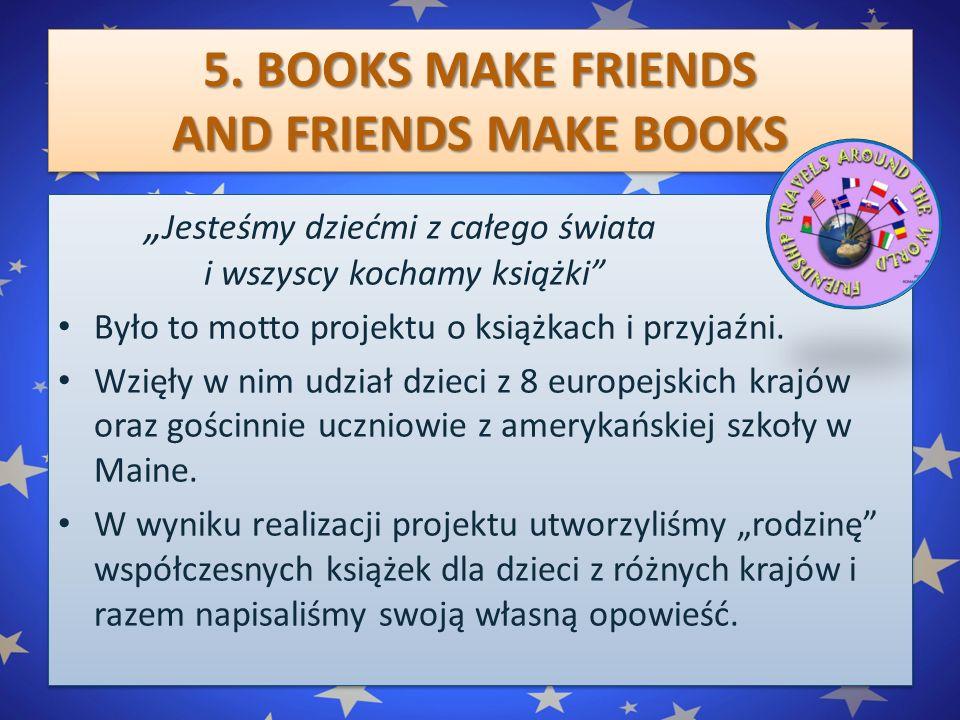 """5. BOOKS MAKE FRIENDS AND FRIENDS MAKE BOOKS """" Jesteśmy dziećmi z całego świata i wszyscy kochamy książki"""" Było to motto projektu o książkach i przyja"""