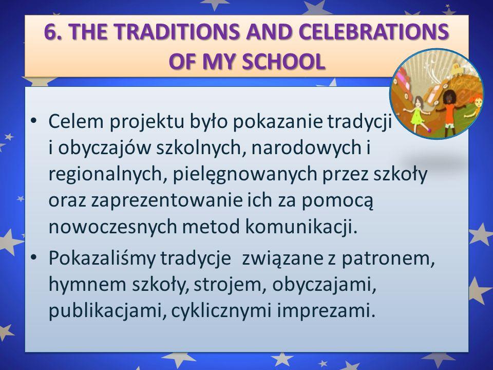 6. THE TRADITIONS AND CELEBRATIONS OF MY SCHOOL Celem projektu było pokazanie tradycji i obyczajów szkolnych, narodowych i regionalnych, pielęgnowanyc