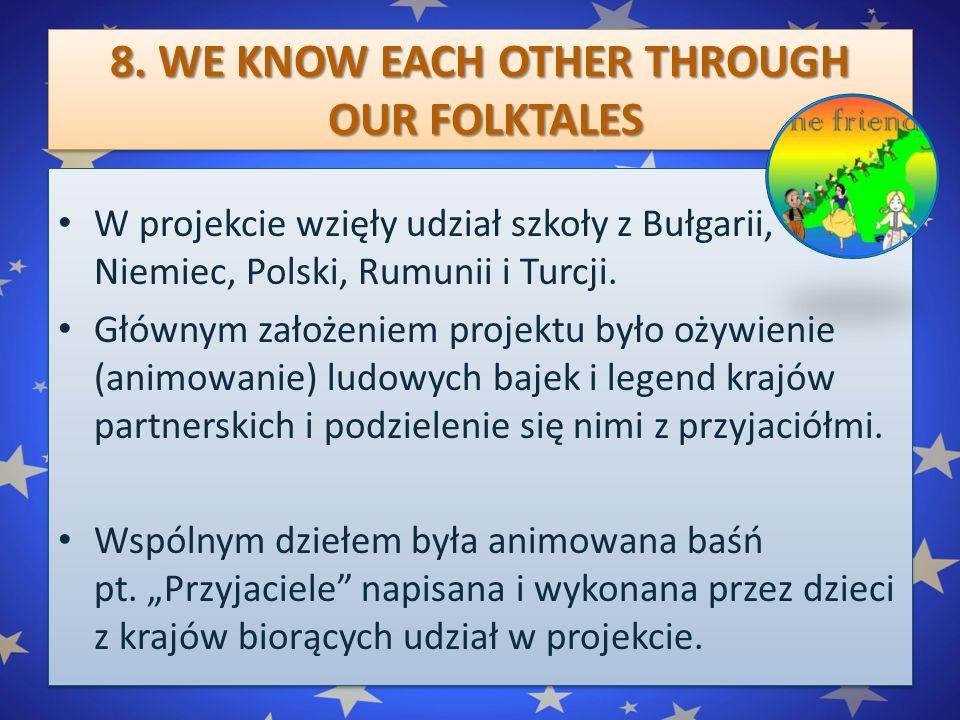 8. WE KNOW EACH OTHER THROUGH OUR FOLKTALES W projekcie wzięły udział szkoły z Bułgarii, Niemiec, Polski, Rumunii i Turcji. Głównym założeniem projekt