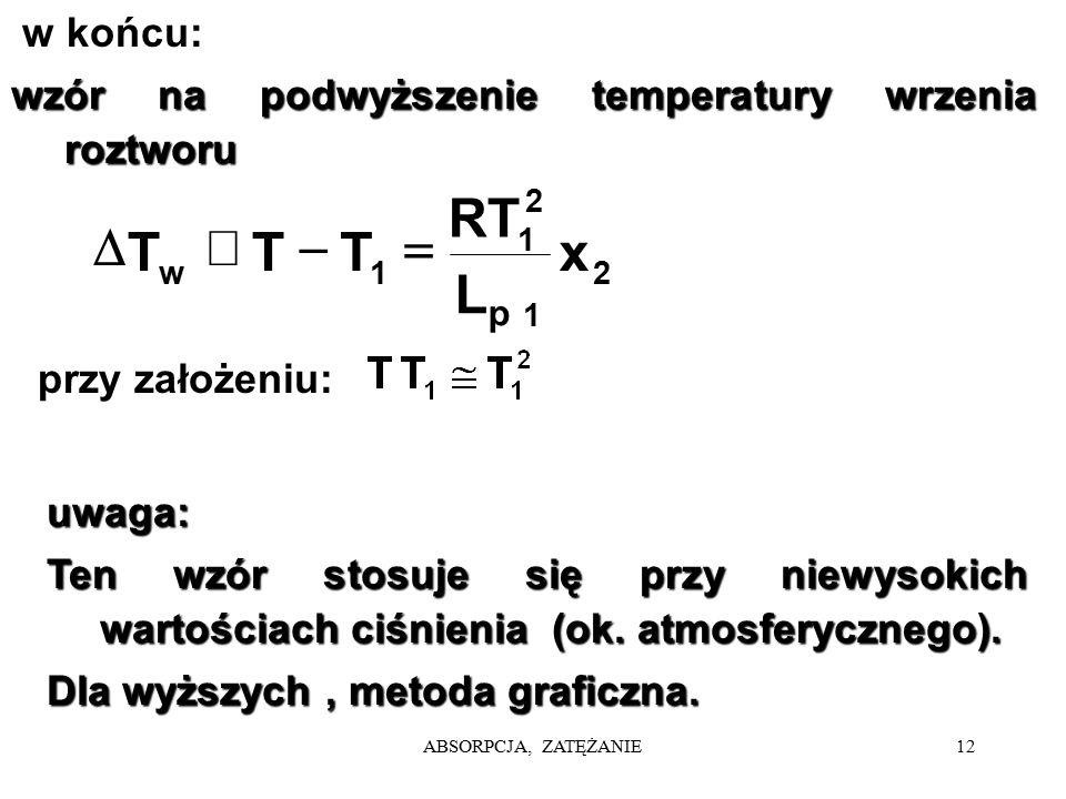 ABSORPCJA, ZATĘŻANIE12 w końcu: wzór na podwyższenie temperatury wrzenia roztworu uwaga: Ten wzór stosuje się przy niewysokich wartościach ciśnienia (