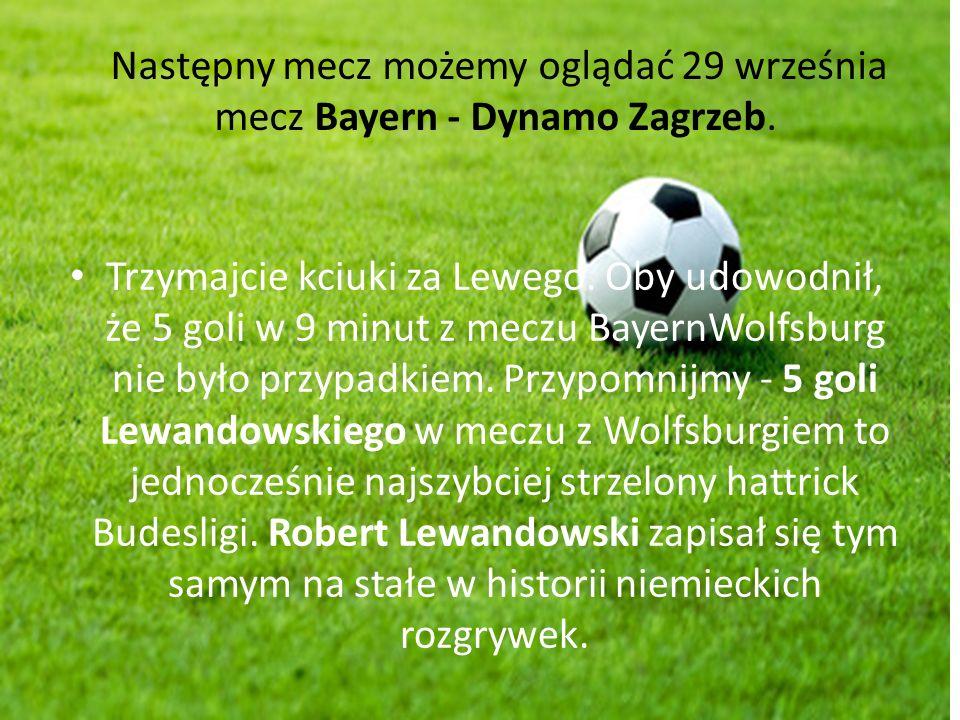 Następny mecz możemy oglądać 29 września mecz Bayern - Dynamo Zagrzeb. Trzymajcie kciuki za Lewego. Oby udowodnił, że 5 goli w 9 minut z meczu BayernW
