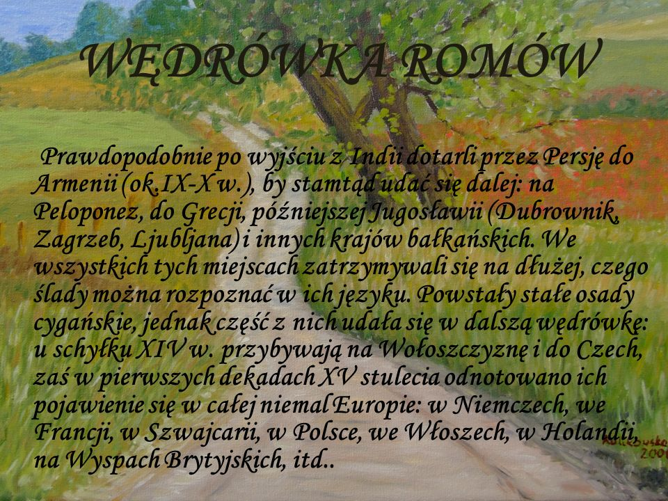 WĘDRÓWKA ROMÓW Prawdopodobnie po wyjściu z Indii dotarli przez Persję do Armenii (ok.IX-X w.), by stamtąd udać się dalej: na Peloponez, do Grecji, póź
