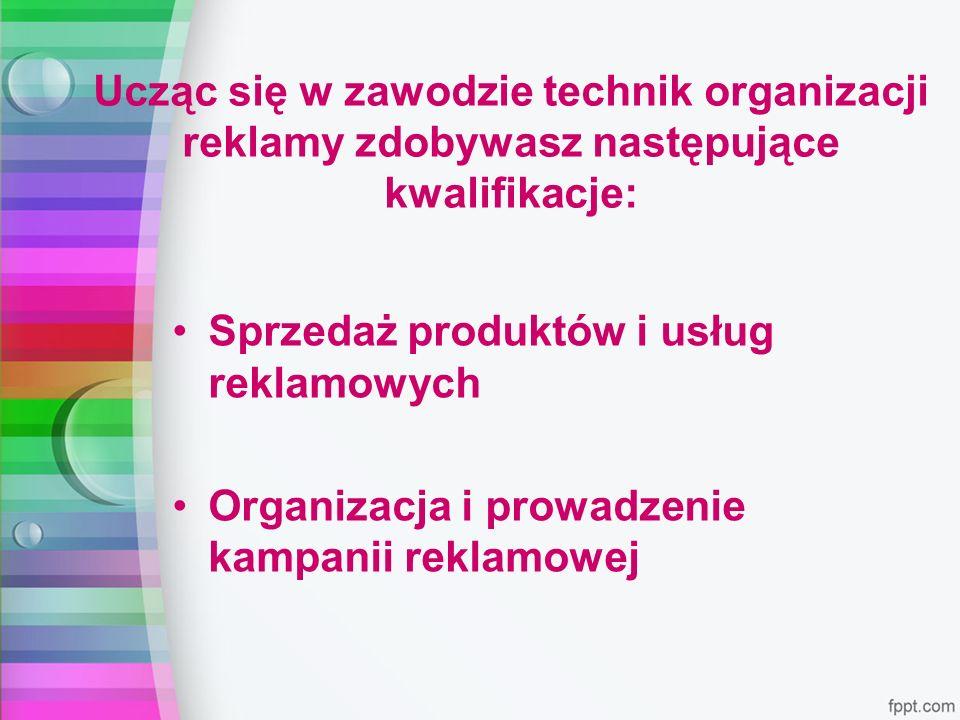 Ucząc się w zawodzie technik organizacji reklamy zdobywasz następujące kwalifikacje: Sprzedaż produktów i usług reklamowych Organizacja i prowadzenie kampanii reklamowej