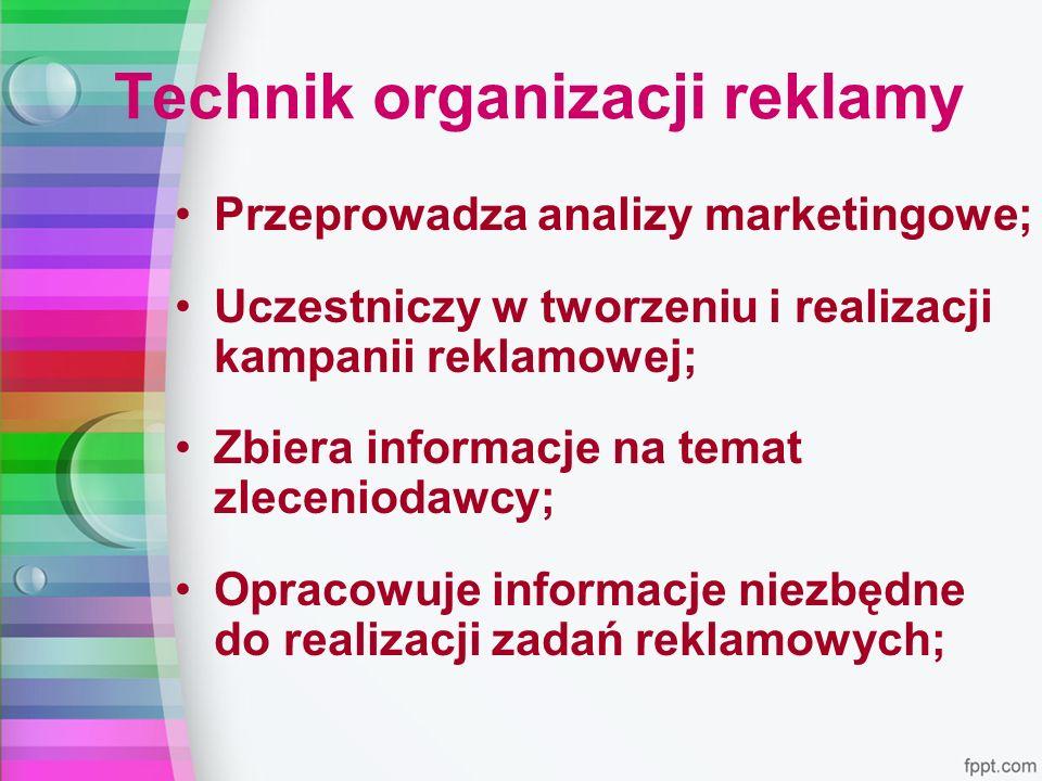 Technik organizacji reklamy Przeprowadza analizy marketingowe; Uczestniczy w tworzeniu i realizacji kampanii reklamowej; Zbiera informacje na temat zleceniodawcy; Opracowuje informacje niezbędne do realizacji zadań reklamowych;