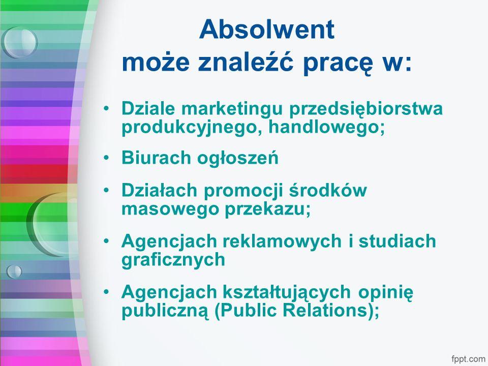 Absolwent może znaleźć pracę w: Dziale marketingu przedsiębiorstwa produkcyjnego, handlowego; Biurach ogłoszeń Działach promocji środków masowego przekazu; Agencjach reklamowych i studiach graficznych Agencjach kształtujących opinię publiczną (Public Relations);