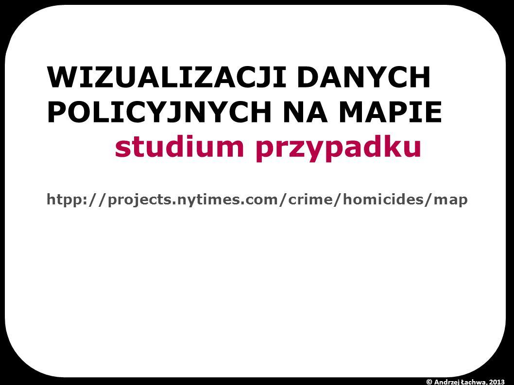 WIZUALIZACJI DANYCH POLICYJNYCH NA MAPIE studium przypadku htpp://projects.nytimes.com/crime/homicides/map © Andrzej Łachwa, 2013