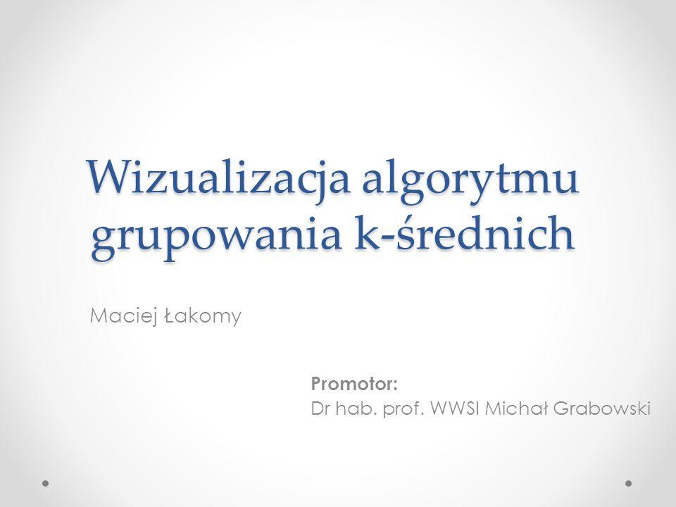 Wizualizacja algorytmu grupowania k-średnich Maciej Łakomy Promotor: Dr hab. prof. WWSI Michał Grabowski