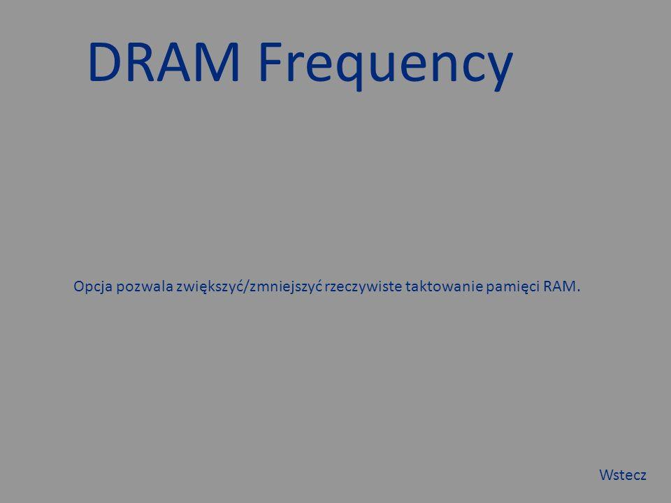 DRAM Frequency Opcja pozwala zwiększyć/zmniejszyć rzeczywiste taktowanie pamięci RAM. Wstecz