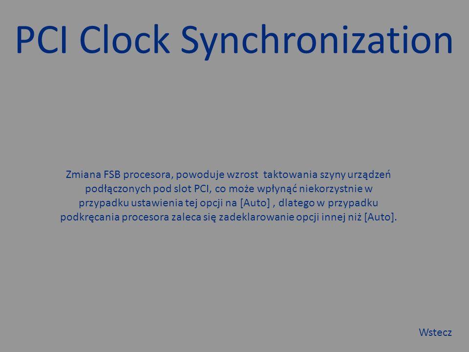 PCI Clock Synchronization Zmiana FSB procesora, powoduje wzrost taktowania szyny urządzeń podłączonych pod slot PCI, co może wpłynąć niekorzystnie w przypadku ustawienia tej opcji na [Auto], dlatego w przypadku podkręcania procesora zaleca się zadeklarowanie opcji innej niż [Auto].