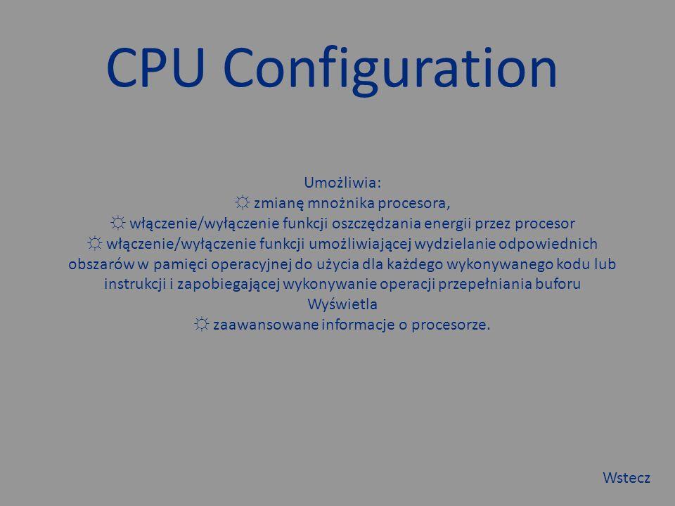 CPU Configuration Umożliwia: ☼ zmianę mnożnika procesora, ☼ włączenie/wyłączenie funkcji oszczędzania energii przez procesor ☼ włączenie/wyłączenie funkcji umożliwiającej wydzielanie odpowiednich obszarów w pamięci operacyjnej do użycia dla każdego wykonywanego kodu lub instrukcji i zapobiegającej wykonywanie operacji przepełniania buforu Wyświetla ☼ zaawansowane informacje o procesorze.