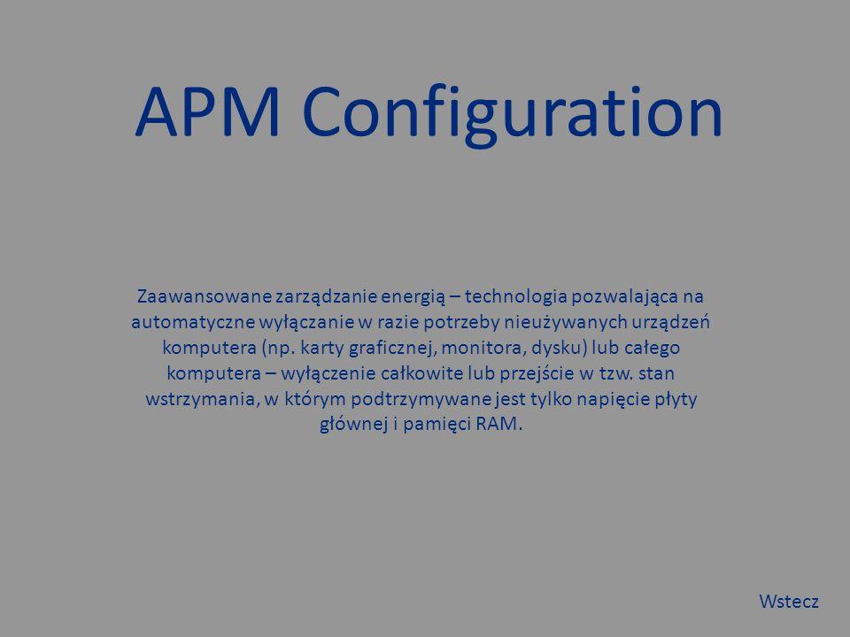 APM Configuration Zaawansowane zarządzanie energią – technologia pozwalająca na automatyczne wyłączanie w razie potrzeby nieużywanych urządzeń komputera (np.