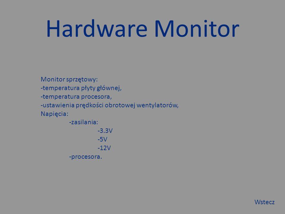 Hardware Monitor Monitor sprzętowy: -temperatura płyty głównej, -temperatura procesora, -ustawienia prędkości obrotowej wentylatorów, Napięcia: -zasilania: -3.3V -5V -12V -procesora.