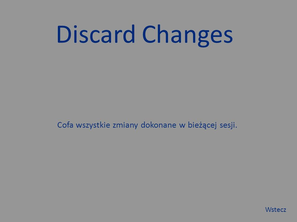 Discard Changes Cofa wszystkie zmiany dokonane w bieżącej sesji. Wstecz