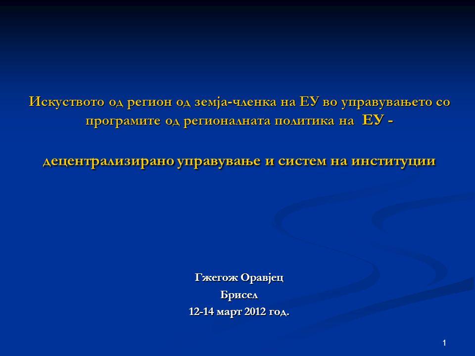 1 Искуството од регион од земја-членка на ЕУ во управувањето со програмите од регионалната политика на ЕУ - децентрализирано управување и систем на институции Гжегож Оравјец Брисел 12-14 март 2012 год.