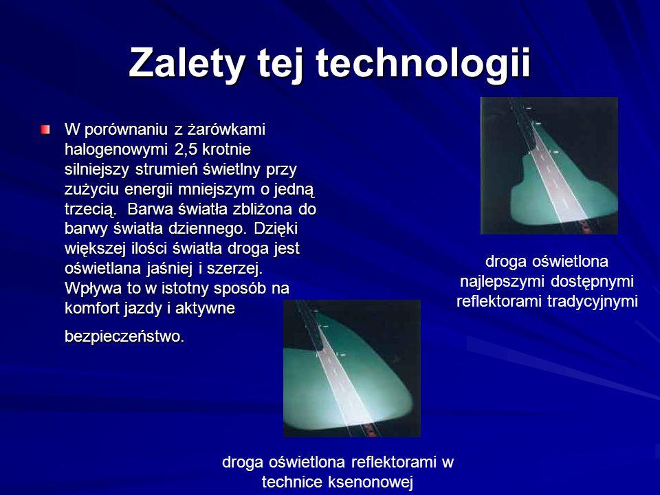 Zalety tej technologii W porównaniu z żarówkami halogenowymi 2,5 krotnie silniejszy strumień świetlny przy zużyciu energii mniejszym o jedną trzecią.