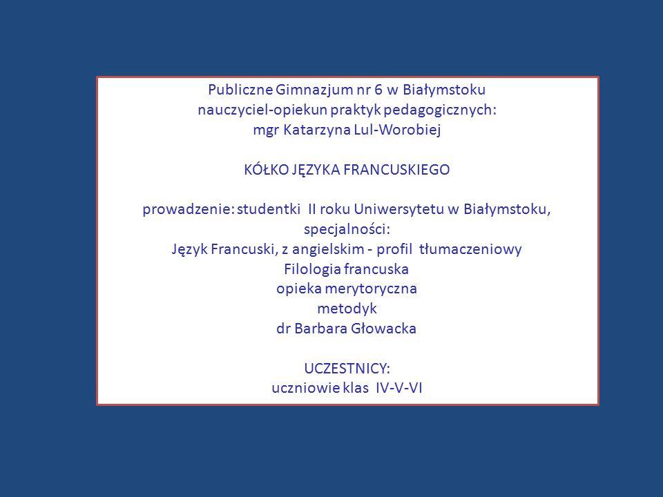 Publiczne Gimnazjum nr 6 w Białymstoku nauczyciel-opiekun praktyk pedagogicznych: mgr Katarzyna Lul-Worobiej KÓŁKO JĘZYKA FRANCUSKIEGO prowadzenie: studentki II roku Uniwersytetu w Białymstoku, specjalności: Język Francuski, z angielskim - profil tłumaczeniowy Filologia francuska opieka merytoryczna metodyk dr Barbara Głowacka UCZESTNICY: uczniowie klas IV-V-VI