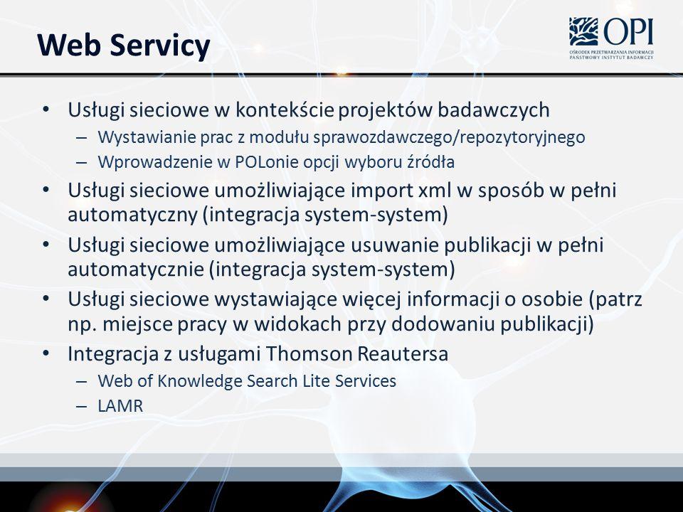 Web Servicy Usługi sieciowe w kontekście projektów badawczych – Wystawianie prac z modułu sprawozdawczego/repozytoryjnego – Wprowadzenie w POLonie opcji wyboru źródła Usługi sieciowe umożliwiające import xml w sposób w pełni automatyczny (integracja system-system) Usługi sieciowe umożliwiające usuwanie publikacji w pełni automatycznie (integracja system-system) Usługi sieciowe wystawiające więcej informacji o osobie (patrz np.
