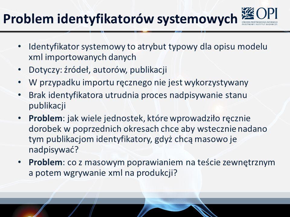 Problem identyfikatorów systemowych Identyfikator systemowy to atrybut typowy dla opisu modelu xml importowanych danych Dotyczy: źródeł, autorów, publikacji W przypadku importu ręcznego nie jest wykorzystywany Brak identyfikatora utrudnia proces nadpisywanie stanu publikacji Problem: jak wiele jednostek, które wprowadziło ręcznie dorobek w poprzednich okresach chce aby wstecznie nadano tym publikacjom identyfikatory, gdyż chcą masowo je nadpisywać.