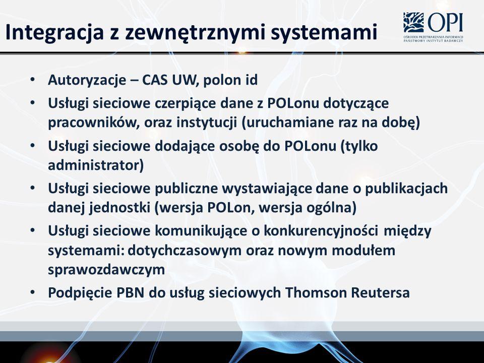 Integracja z zewnętrznymi systemami Autoryzacje – CAS UW, polon id Usługi sieciowe czerpiące dane z POLonu dotyczące pracowników, oraz instytucji (uruchamiane raz na dobę) Usługi sieciowe dodające osobę do POLonu (tylko administrator) Usługi sieciowe publiczne wystawiające dane o publikacjach danej jednostki (wersja POLon, wersja ogólna) Usługi sieciowe komunikujące o konkurencyjności między systemami: dotychczasowym oraz nowym modułem sprawozdawczym Podpięcie PBN do usług sieciowych Thomson Reutersa