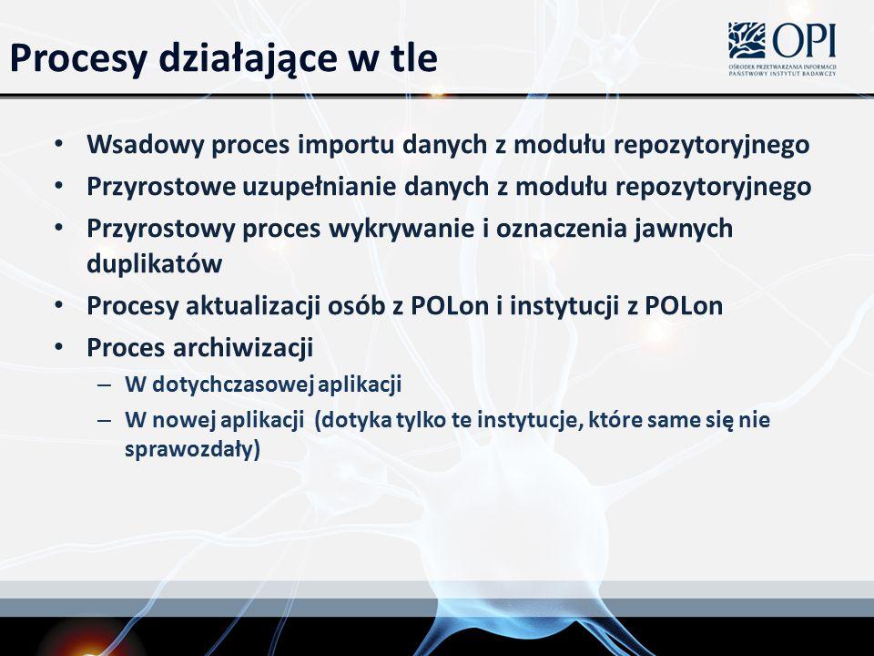Procesy działające w tle Wsadowy proces importu danych z modułu repozytoryjnego Przyrostowe uzupełnianie danych z modułu repozytoryjnego Przyrostowy proces wykrywanie i oznaczenia jawnych duplikatów Procesy aktualizacji osób z POLon i instytucji z POLon Proces archiwizacji – W dotychczasowej aplikacji – W nowej aplikacji (dotyka tylko te instytucje, które same się nie sprawozdały)