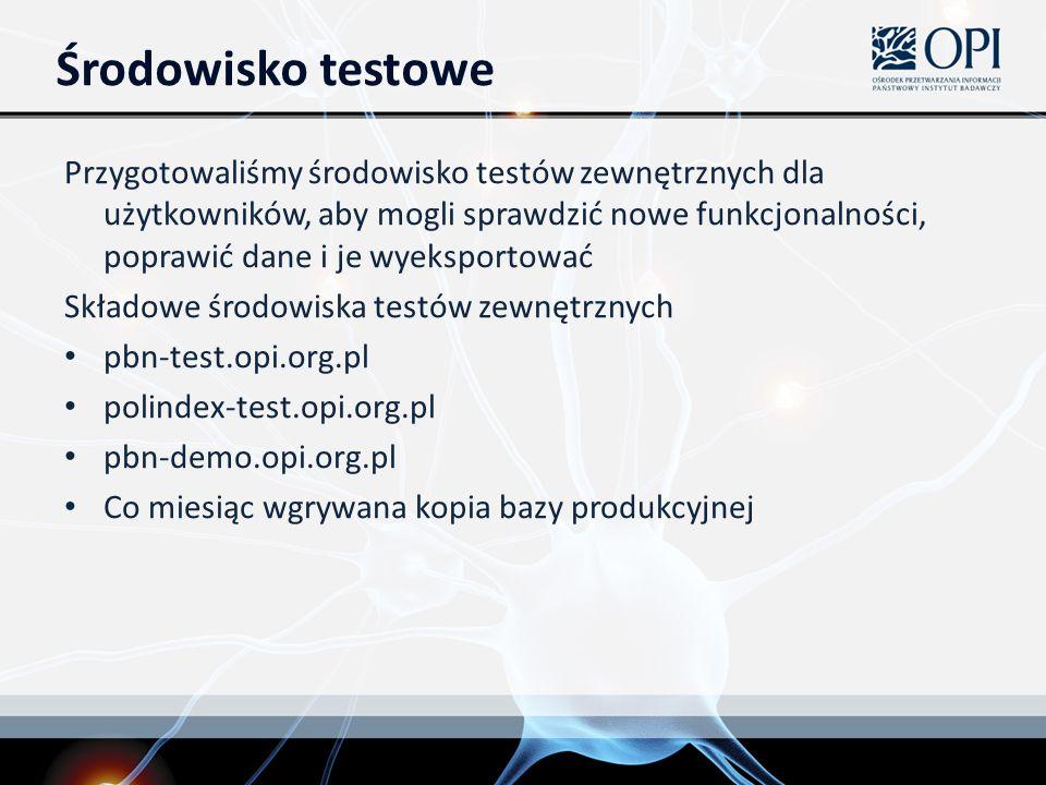 Środowisko testowe Przygotowaliśmy środowisko testów zewnętrznych dla użytkowników, aby mogli sprawdzić nowe funkcjonalności, poprawić dane i je wyeksportować Składowe środowiska testów zewnętrznych pbn-test.opi.org.pl polindex-test.opi.org.pl pbn-demo.opi.org.pl Co miesiąc wgrywana kopia bazy produkcyjnej