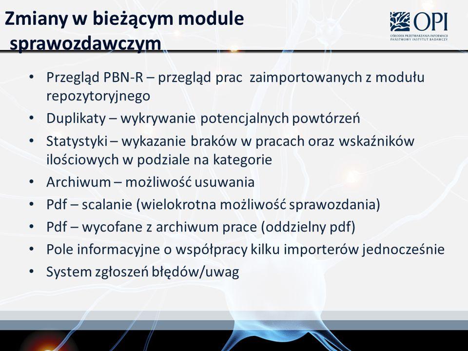 Zmiany w bieżącym module sprawozdawczym Przegląd PBN-R – przegląd prac zaimportowanych z modułu repozytoryjnego Duplikaty – wykrywanie potencjalnych powtórzeń Statystyki – wykazanie braków w pracach oraz wskaźników ilościowych w podziale na kategorie Archiwum – możliwość usuwania Pdf – scalanie (wielokrotna możliwość sprawozdania) Pdf – wycofane z archiwum prace (oddzielny pdf) Pole informacyjne o współpracy kilku importerów jednocześnie System zgłoszeń błędów/uwag