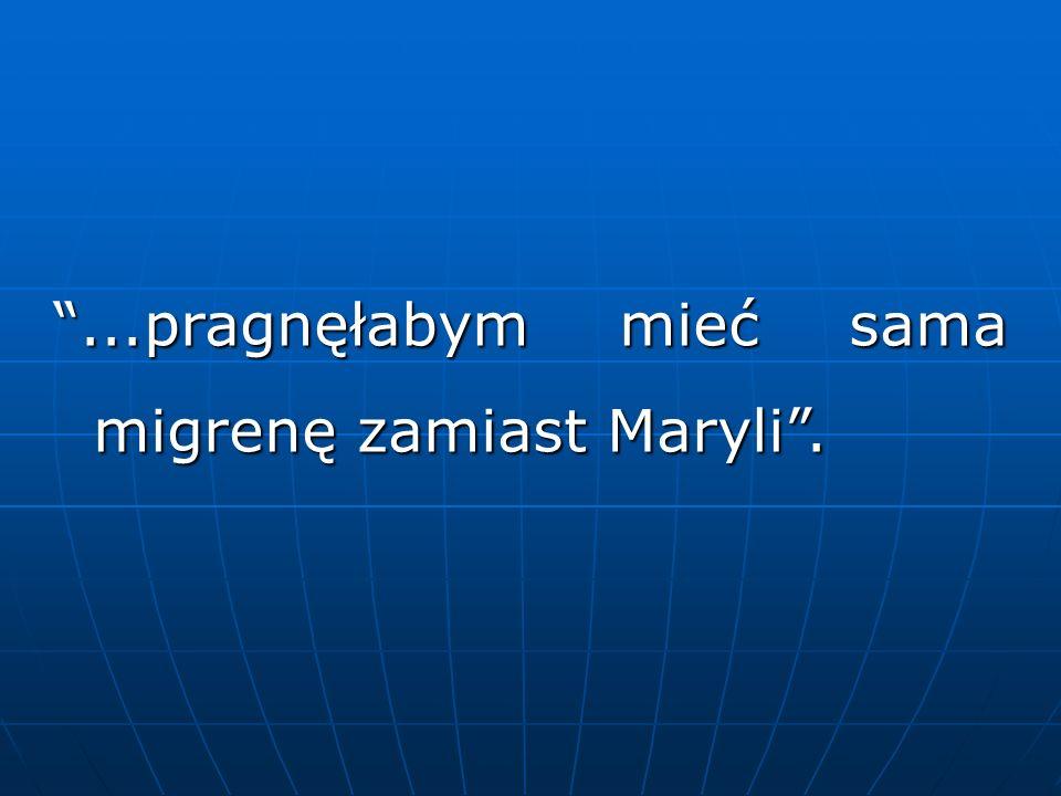 """""""...pragnęłabym mieć sama migrenę zamiast Maryli""""."""